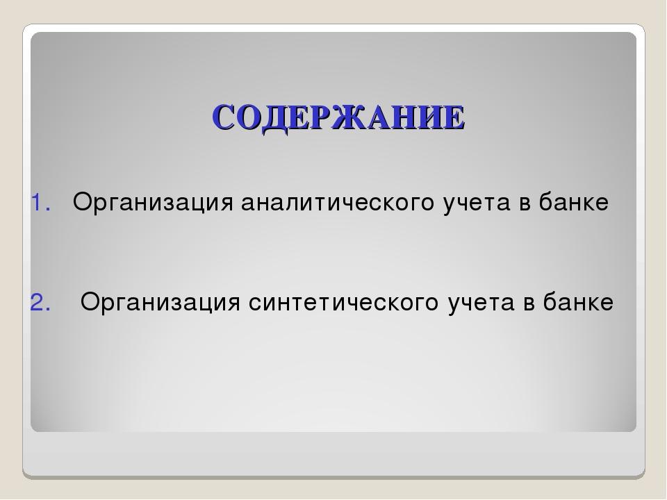 СОДЕРЖАНИЕ 1. Организация аналитического учета в банке 2. Организация синтети...
