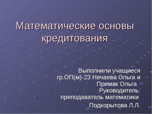 Математические основы кредитования Выполнили учащиеся гр.ОП(м)-23 Нечаева Оль