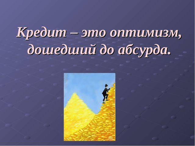 Кредит – это оптимизм, дошедший до абсурда.