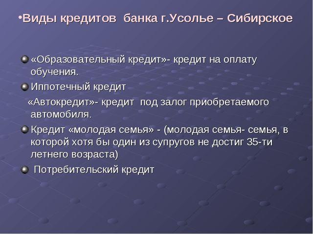 Виды кредитов банка г.Усолье – Сибирское «Образовательный кредит»- кредит на...