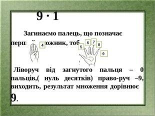 9 ∙ 1 Загинаємо палець, що позначає перший множник, тобто 1: Ліворуч від заг