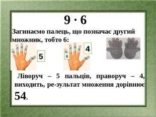 9 ∙ 6 Загинаємо палець, що позначає другий множник, тобто 6: Ліворуч – 5 пал