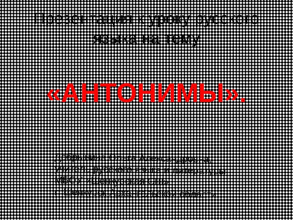 Презентация к уроку русского языка на тему «АНТОНИМЫ». Добрынина Ольга Алекса...