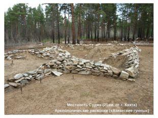 Местность Суджа (21км. от г. Кяхта) Археологические раскопки («Азиатские гунн