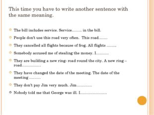 This time you have to write another sentence with the same meaning. The bill