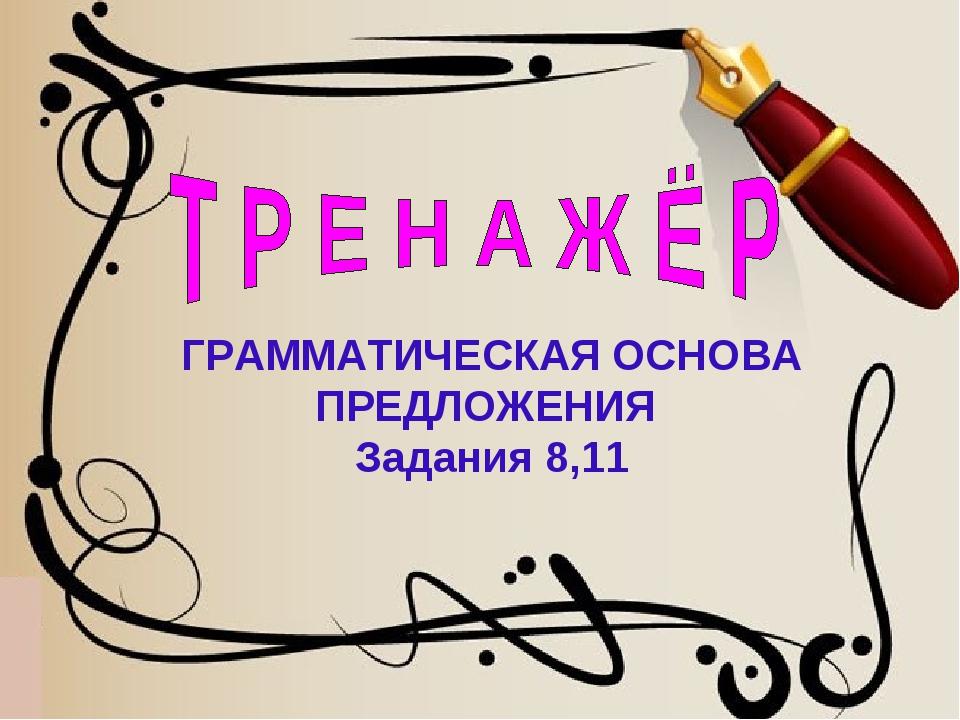 ГРАММАТИЧЕСКАЯ ОСНОВА ПРЕДЛОЖЕНИЯ Задания 8,11