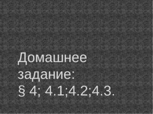 Домашнее задание: § 4; 4.1;4.2;4.3.