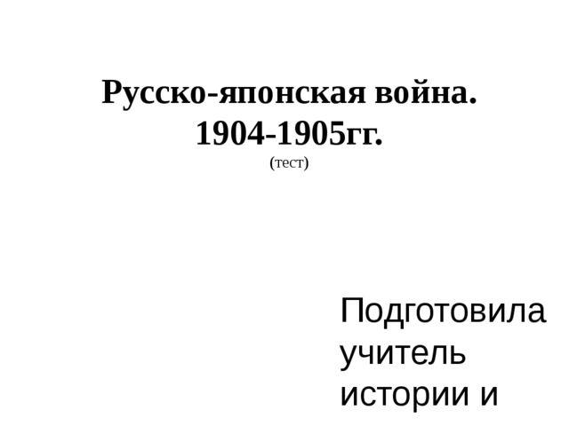 Русско-японская война. 1904-1905гг. (тест) Подготовила учитель истории и соци...