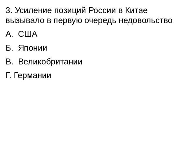 3. Усиление позиций России в Китае вызывало в первую очередь недовольство А....