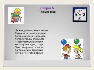 Секрет 5 Режим дня Режим, ребята, много значит: Поможет он решить задачи, Ког