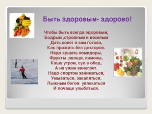 Быть здоровым- здорово! Чтобы быть всегда здоровым, Бодрым ,стройным и весел