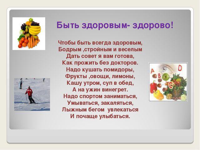 Быть здоровым- здорово! Чтобы быть всегда здоровым, Бодрым ,стройным и весел...