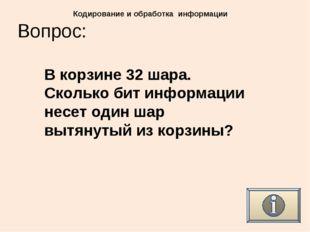 Вопрос: Кодирование и обработка информации В корзине 32 шара. Сколько бит инф
