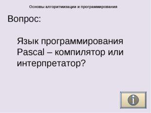 Вопрос: Основы алгоритмизации и программирования Язык программирования Pascal