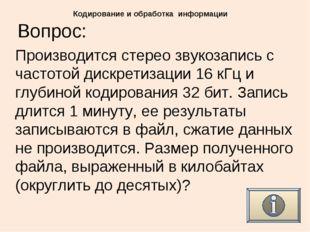 Вопрос: Кодирование и обработка информации Производится стерео звукозапись с