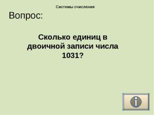 Вопрос: Системы счисления Сколько единиц в двоичной записи числа 1031?