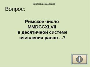 Вопрос: Системы счисления Римское число MMDCCXLVII в десятичной системе счисл