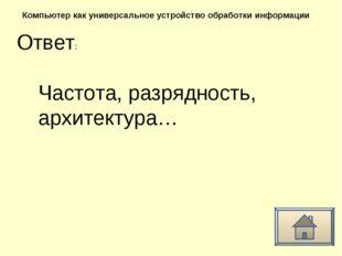 Ответ: Компьютер как универсальное устройство обработки информации Частота, р