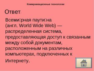 Ответ: Коммуникационные технологии Всеми́рная паути́на (англ. World Wide Web)