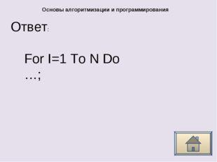 Ответ: Основы алгоритмизации и программирования For I=1 To N Do …;