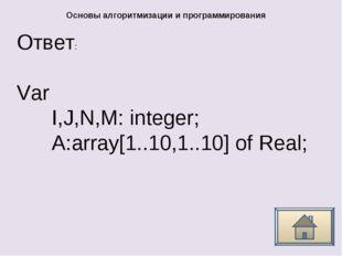 Ответ: Основы алгоритмизации и программирования Var I,J,N,M: integer; A:array