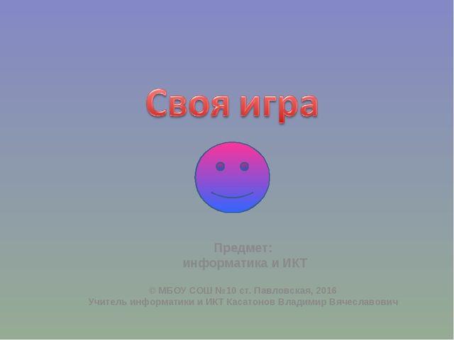 © МБОУ СОШ №10 ст. Павловская, 2016 Учитель информатики и ИКТ Касатонов Влади...