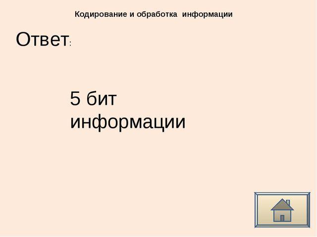 Ответ: Кодирование и обработка информации 5 бит информации