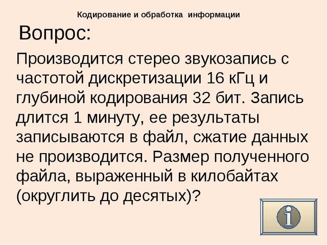 Вопрос: Кодирование и обработка информации Производится стерео звукозапись с...
