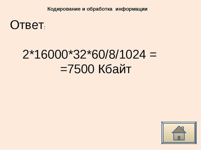 Ответ: Кодирование и обработка информации 2*16000*32*60/8/1024 = =7500 Кбайт