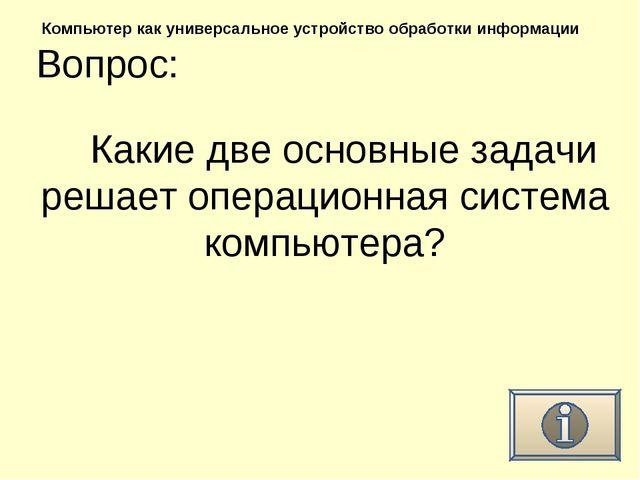 Вопрос: Компьютер как универсальное устройство обработки информации Какие две...