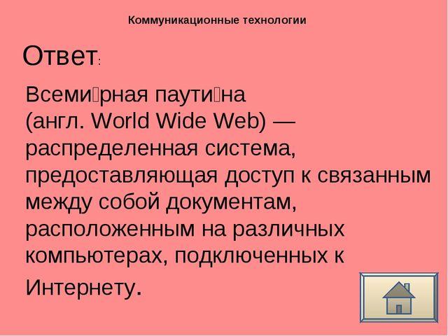 Ответ: Коммуникационные технологии Всеми́рная паути́на (англ. World Wide Web)...