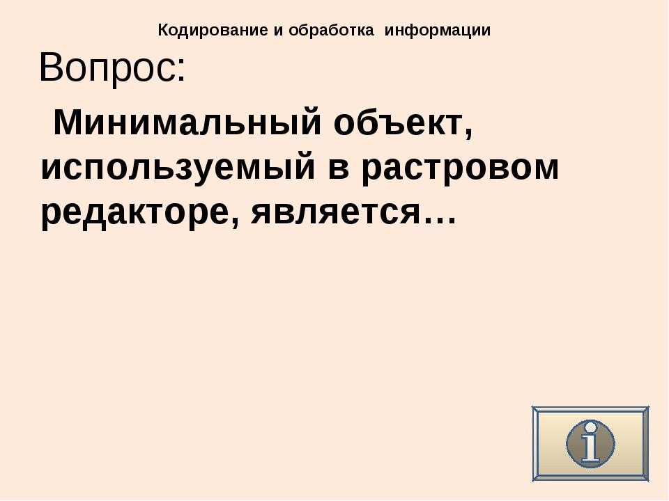 Вопрос: Кодирование и обработка информации Минимальный объект, используемый в...
