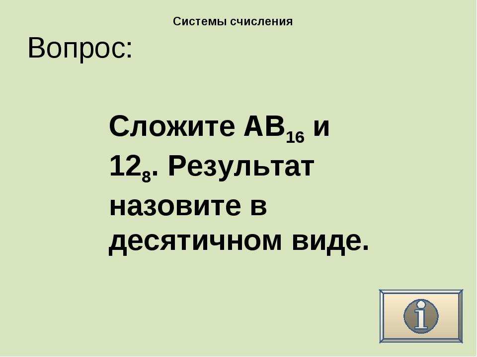 Вопрос: Системы счисления Сложите AB16 и 128. Результат назовите в десятичном...