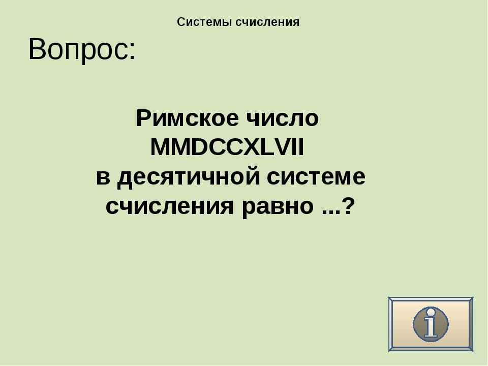 Вопрос: Системы счисления Римское число MMDCCXLVII в десятичной системе счисл...