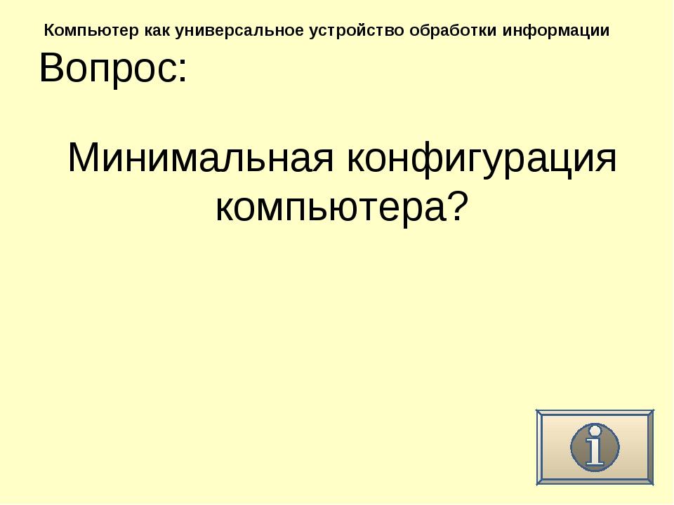Вопрос: Компьютер как универсальное устройство обработки информации Минимальн...