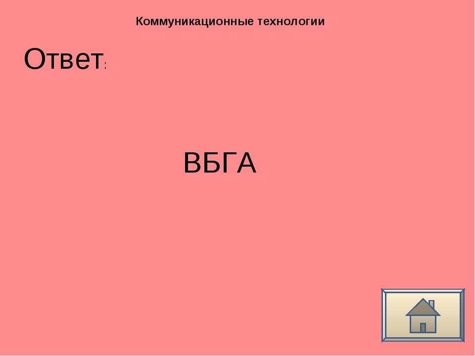 Ответ: Коммуникационные технологии ВБГА
