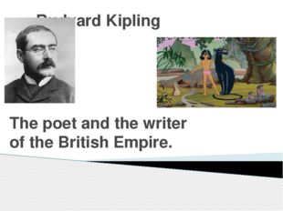Rudyard Kipling The poet and the writer of the British Empire.