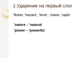 1.Ударение на первый слог 'flicker, 'hazard , 'level , 'mane, 'rapid 'nature