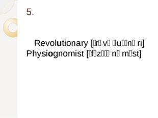 5. Revolutionary [ˌrɛvəˈluːʃnəri] Physiognomist [ˌfɪzɪˈɒnəmɪst]