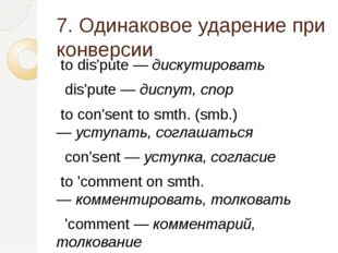 7. Одинаковое ударение при конверсии to dis'pute —дискутировать dis'pute —