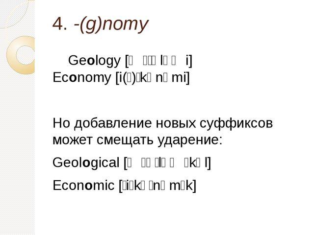 4. -(g)nomy Geology [ʤɪˈɒləʤi] Economy [i(ː)ˈkɒnəmi] Но добавление новых суфф...