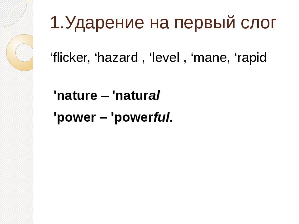1.Ударение на первый слог 'flicker, 'hazard , 'level , 'mane, 'rapid 'nature...