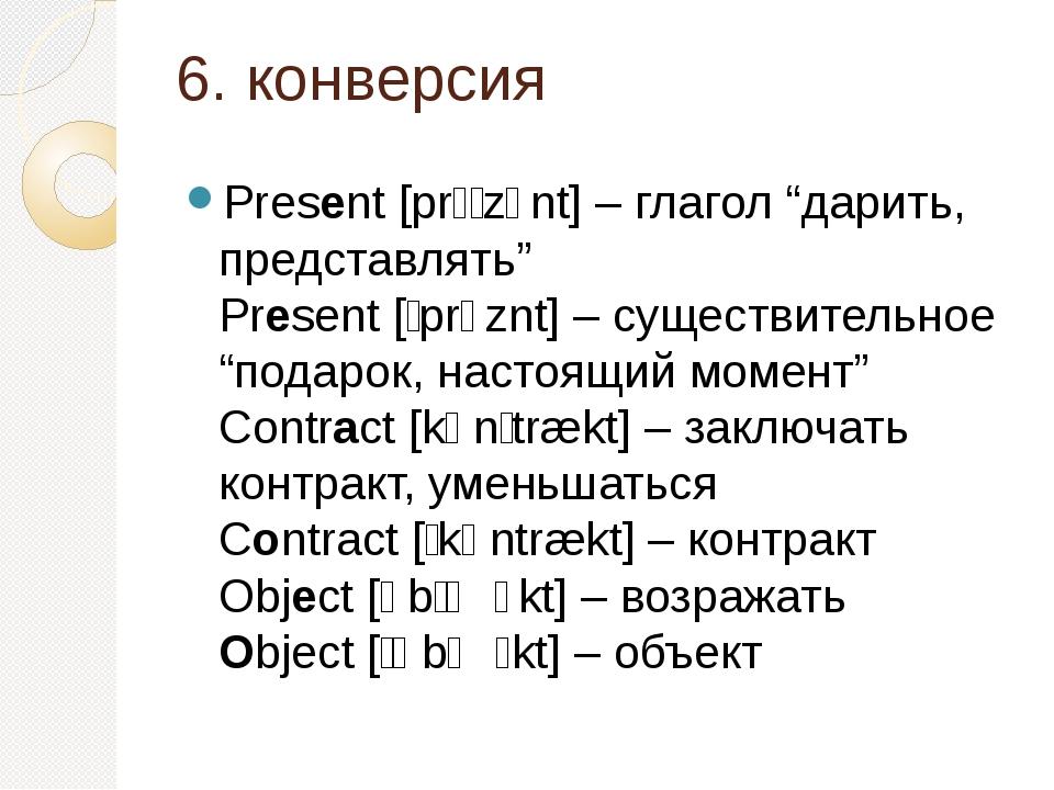 "6. конверсия Present [prɪˈzɛnt] – глагол ""дарить, представлять"" Present [ˈprɛ..."
