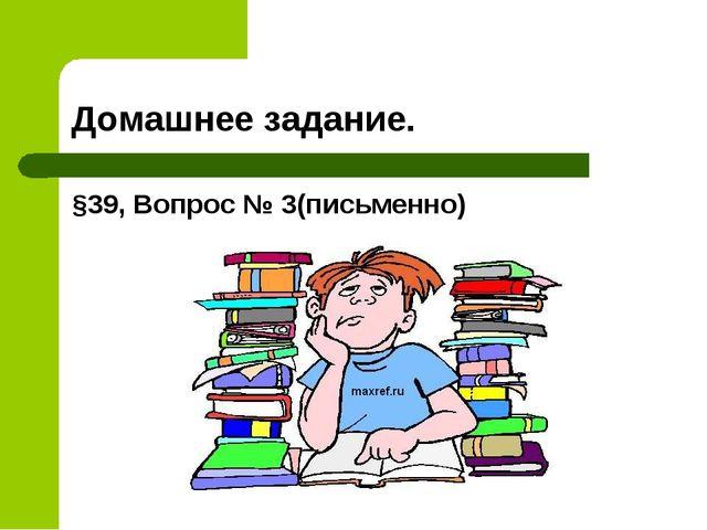 Домашнее задание. §39, Вопрос № 3(письменно)