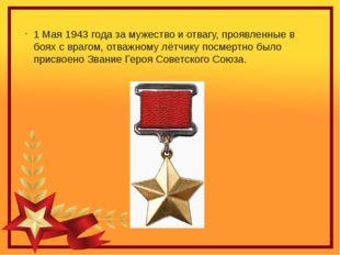 1 Мая 1943 года за мужество и отвагу, проявленные в боях с врагом, отважному