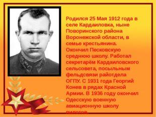 Родился 25 Мая 1912 года в селе Кардаиловка, ныне Поворинского района Воронеж