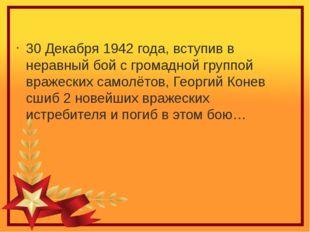 30 Декабря 1942 года, вступив в неравный бой с громадной группой вражеских са