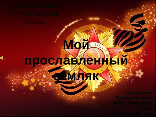 Герои Великой Отечественной Войны Мой прославленный земляк Подготовила Учениц...
