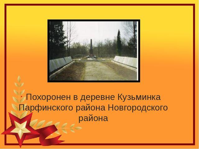 Похоронен в деревне Кузьминка Парфинского района Новгородского района