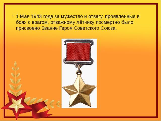 1 Мая 1943 года за мужество и отвагу, проявленные в боях с врагом, отважному...